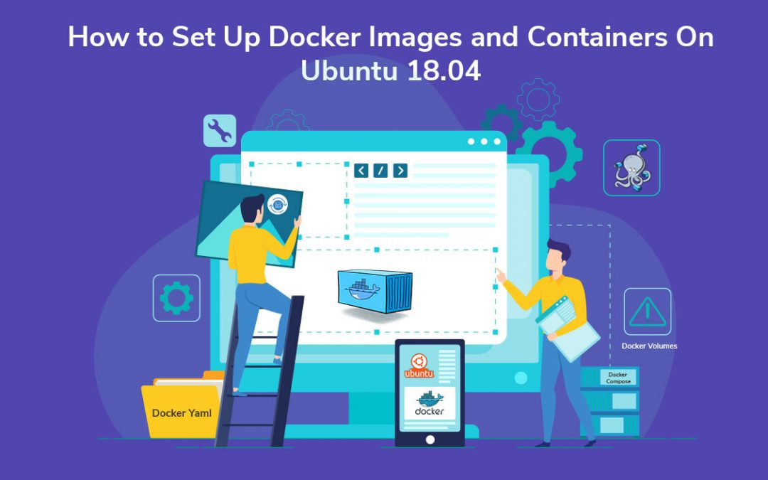 How to Set Up Docker Images and Containers On Ubuntu 18.04